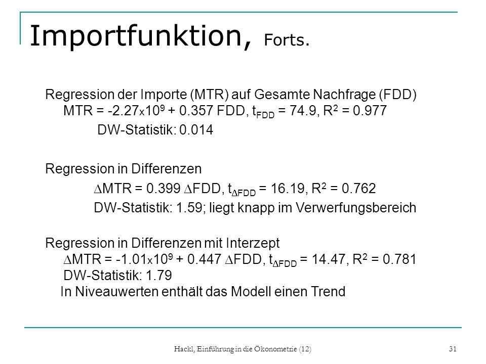 Hackl, Einführung in die Ökonometrie (12) 31 Importfunktion, Forts. Regression der Importe (MTR) auf Gesamte Nachfrage (FDD) MTR = -2.27 x 10 9 + 0.35