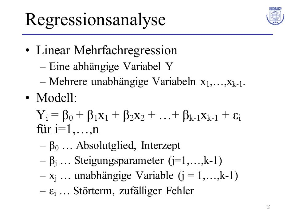 2 Regressionsanalyse Linear Mehrfachregression –Eine abhängige Variabel Y –Mehrere unabhängige Variabeln x 1,…,x k-1. Modell: Y i = β 0 + β 1 x 1 + β