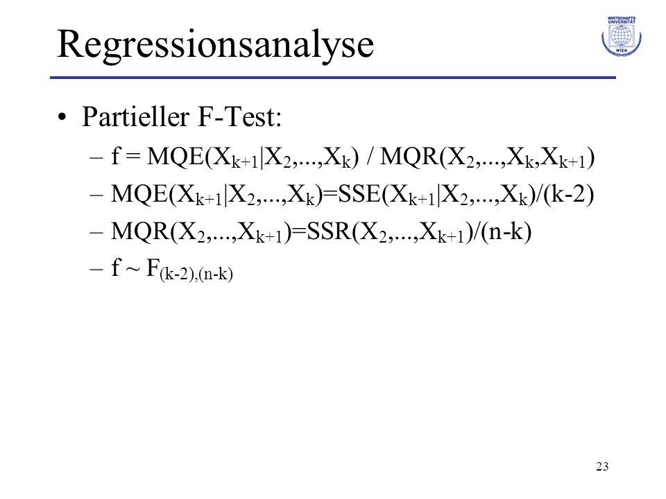23 Regressionsanalyse Partieller F-Test: –f = MQE(X k+1 |X 2,...,X k ) / MQR(X 2,...,X k,X k+1 ) –MQE(X k+1 |X 2,...,X k )=SSE(X k+1 |X 2,...,X k )/(k-2) –MQR(X 2,...,X k+1 )=SSR(X 2,...,X k+1 )/(n-k) –f ~ F (k-2),(n-k)