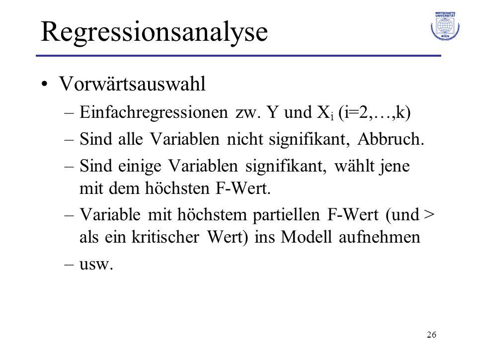 26 Regressionsanalyse Vorwärtsauswahl –Einfachregressionen zw. Y und X i (i=2,…,k) –Sind alle Variablen nicht signifikant, Abbruch. –Sind einige Varia
