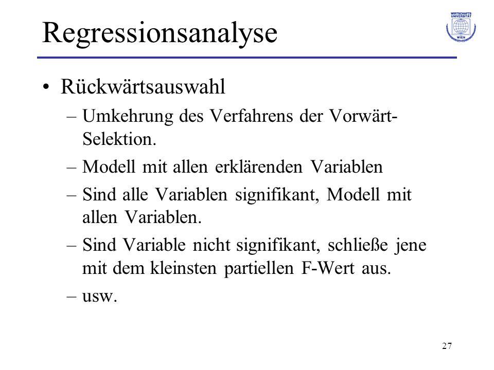 27 Regressionsanalyse Rückwärtsauswahl –Umkehrung des Verfahrens der Vorwärt- Selektion. –Modell mit allen erklärenden Variablen –Sind alle Variablen