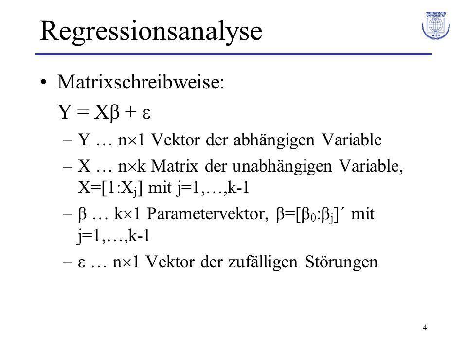 4 Regressionsanalyse Matrixschreibweise: Y = Xβ + ε –Y … n 1 Vektor der abhängigen Variable –X … n k Matrix der unabhängigen Variable, X=[1:X j ] mit j=1,…,k-1 –β … k 1 Parametervektor, β=[β 0 :β j ]´ mit j=1,…,k-1 –ε … n 1 Vektor der zufälligen Störungen