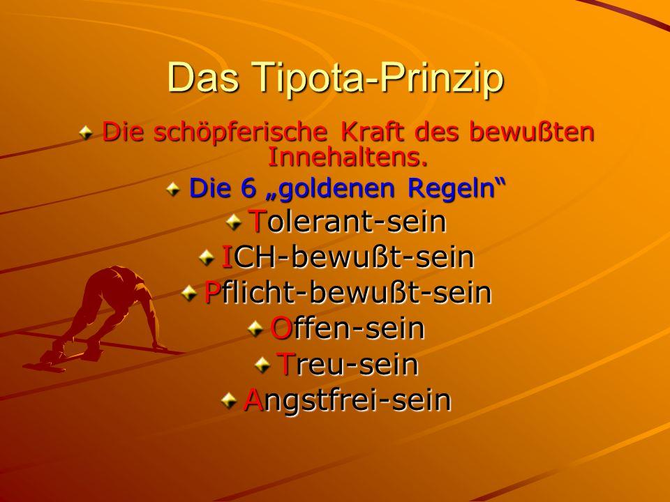 Das Tipota-Prinzip Die schöpferische Kraft des bewußten Innehaltens. Die 6 goldenen Regeln Tolerant-sein ICH-bewußt-sein Pflicht-bewußt-sein Offen-sei