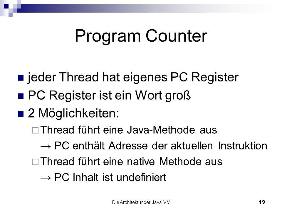 Die Architektur der Java-VM19 Program Counter jeder Thread hat eigenes PC Register PC Register ist ein Wort groß 2 Möglichkeiten: Thread führt eine Ja