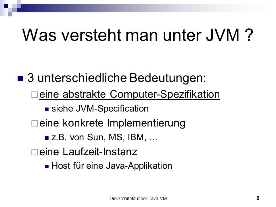 Die Architektur der Java-VM33 Literatur The Java TM Virtual Machine Specification, 2nd Edition http://java.sun.com/docs/books/vmspec/ Inside the Java 2 Virtual Machine http://www.artima.com/insidejvm/ed2/ The Java HotSpot Virtual Machine v1.4.1 White Paper http://java.sun.com/products/hotspot/docs/whitepaper/Ja va_Hotspot_v1.4.1/Java_HSpot_WP_v1.4.1_1002_1.ht ml