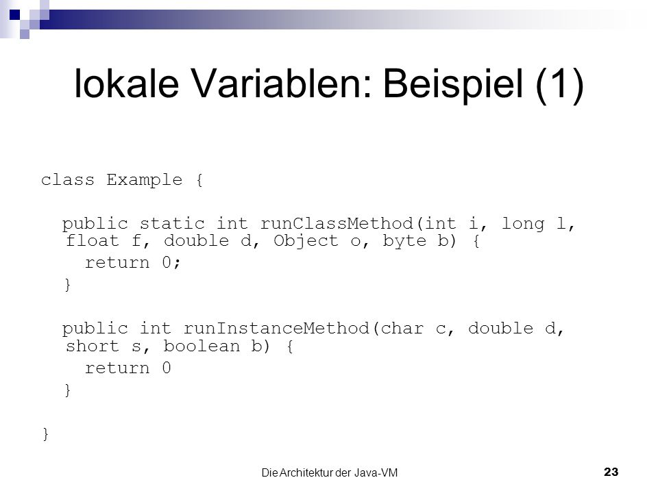Die Architektur der Java-VM23 lokale Variablen: Beispiel (1) class Example { public static int runClassMethod(int i, long l, float f, double d, Object