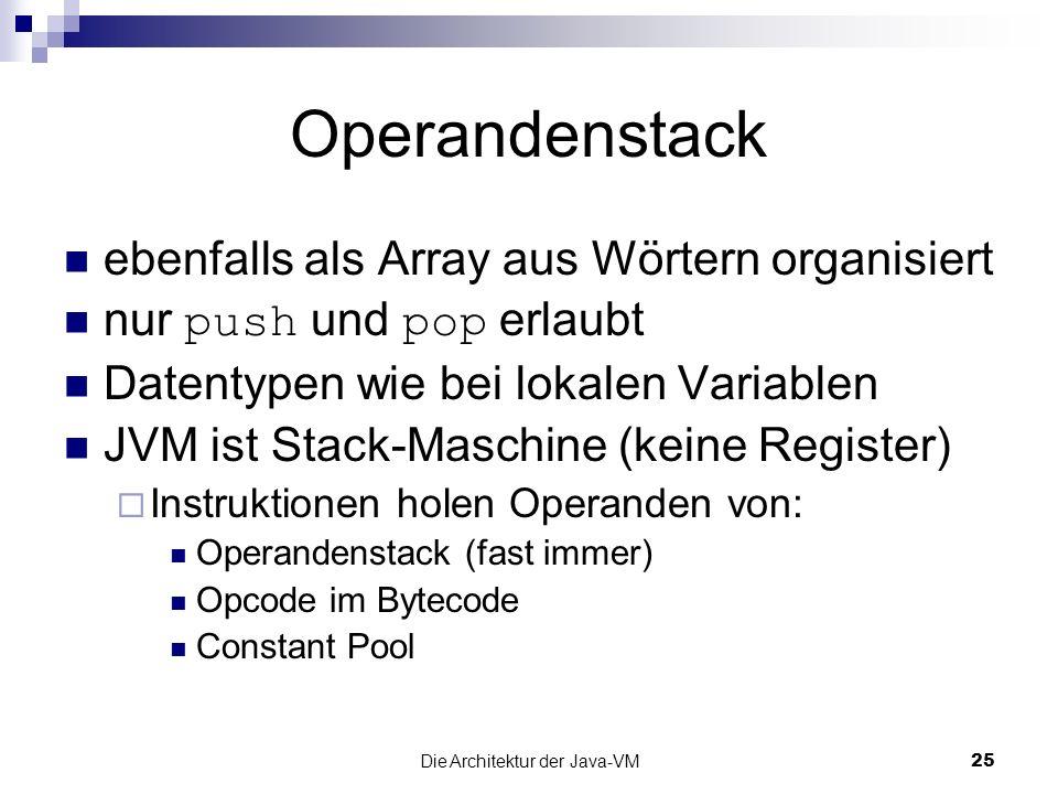 Die Architektur der Java-VM25 Operandenstack ebenfalls als Array aus Wörtern organisiert nur push und pop erlaubt Datentypen wie bei lokalen Variablen