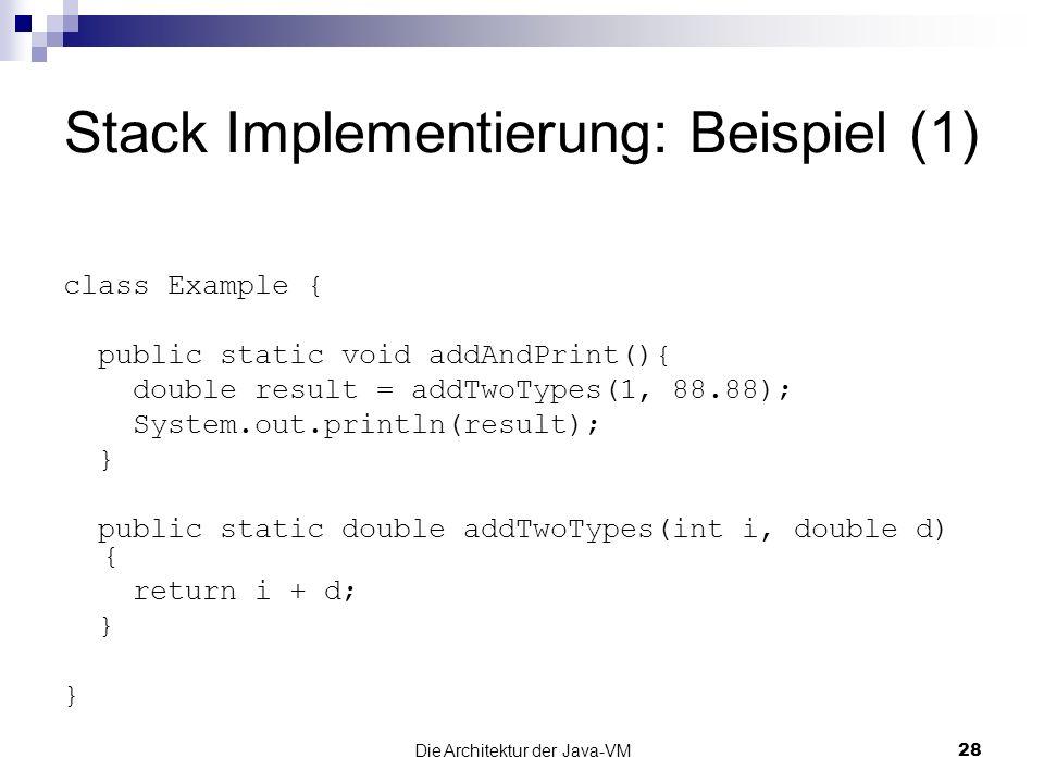Die Architektur der Java-VM28 Stack Implementierung: Beispiel (1) class Example { public static void addAndPrint(){ double result = addTwoTypes(1, 88.