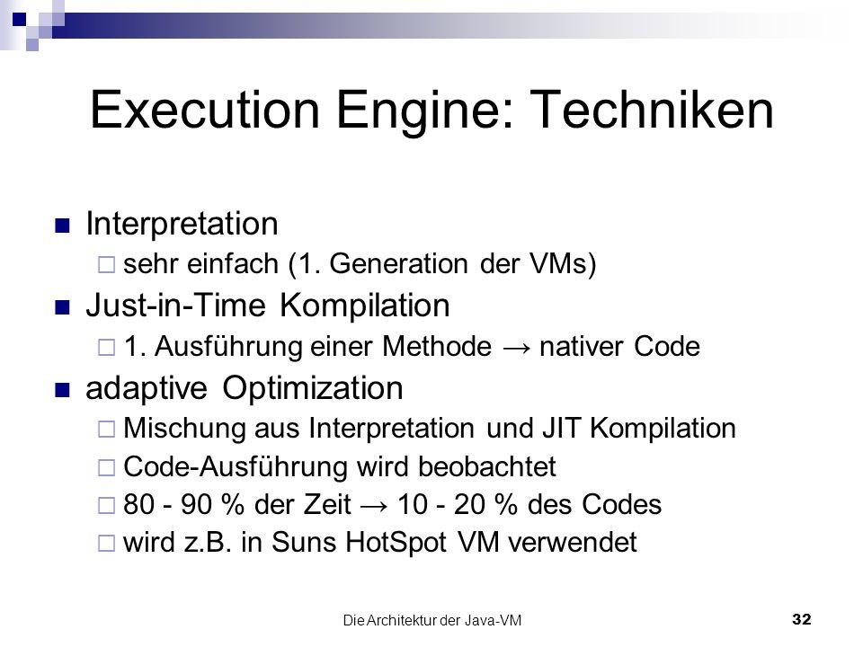 Die Architektur der Java-VM32 Execution Engine: Techniken Interpretation sehr einfach (1. Generation der VMs) Just-in-Time Kompilation 1. Ausführung e