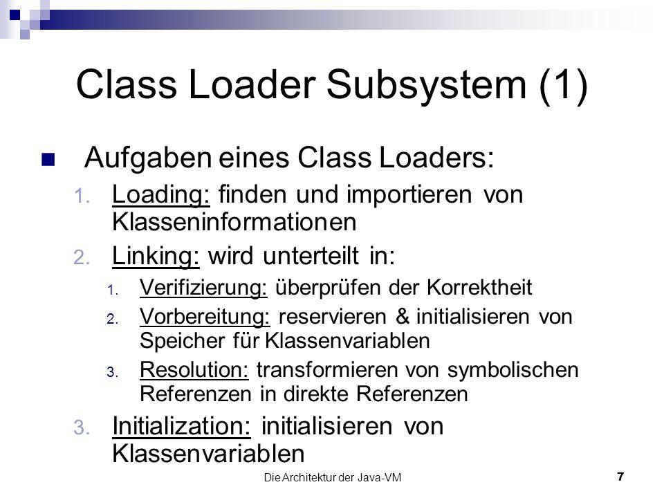 Die Architektur der Java-VM8 Class Loader Subsystem (2) 2 verschiedene Arten: Bootstrap Class Loader: Teil der JVM muss class -Files finden und lesen können Standard - CL (ab JDK 1.2 zusätzl.