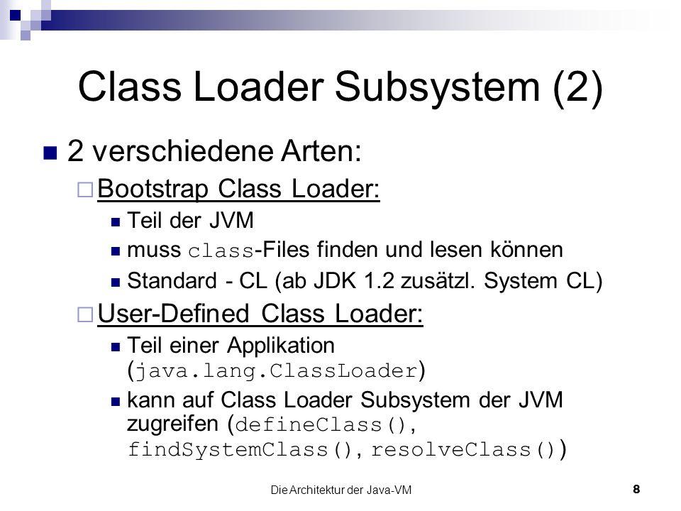 Die Architektur der Java-VM8 Class Loader Subsystem (2) 2 verschiedene Arten: Bootstrap Class Loader: Teil der JVM muss class -Files finden und lesen