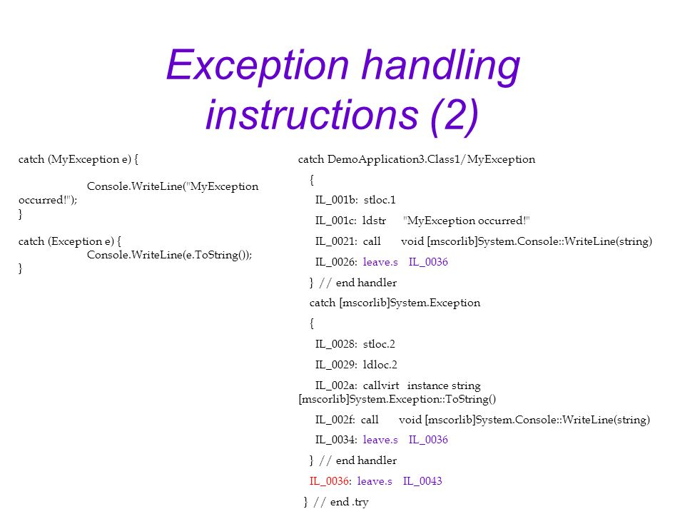 Exception handling instructions (2) catch DemoApplication3.Class1/MyException { IL_001b: stloc.1 IL_001c: ldstr MyException occurred! IL_0021: call void [mscorlib]System.Console::WriteLine(string) IL_0026: leave.s IL_0036 } // end handler catch [mscorlib]System.Exception { IL_0028: stloc.2 IL_0029: ldloc.2 IL_002a: callvirt instance string [mscorlib]System.Exception::ToString() IL_002f: call void [mscorlib]System.Console::WriteLine(string) IL_0034: leave.s IL_0036 } // end handler IL_0036: leave.s IL_0043 } // end.try catch (MyException e) { Console.WriteLine( MyException occurred! ); } catch (Exception e) { Console.WriteLine(e.ToString()); }