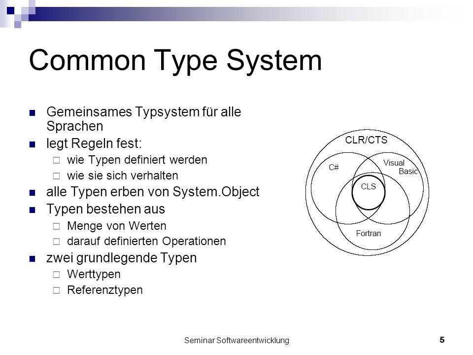 Seminar Softwareentwicklung5 Common Type System Gemeinsames Typsystem für alle Sprachen legt Regeln fest: wie Typen definiert werden wie sie sich verhalten alle Typen erben von System.Object Typen bestehen aus Menge von Werten darauf definierten Operationen zwei grundlegende Typen Werttypen Referenztypen