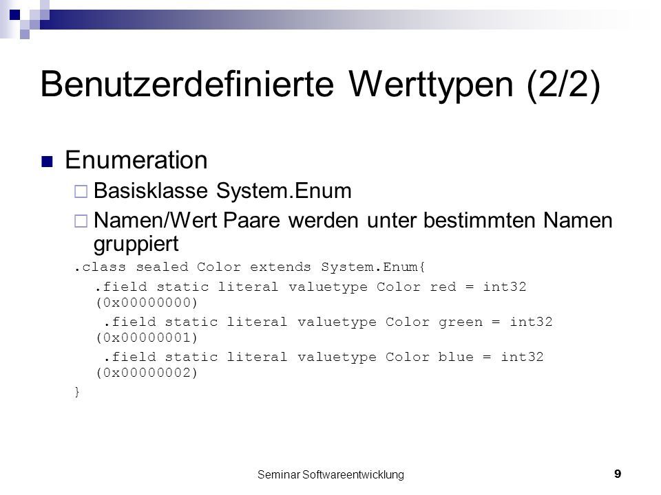 Seminar Softwareentwicklung9 Benutzerdefinierte Werttypen (2/2) Enumeration Basisklasse System.Enum Namen/Wert Paare werden unter bestimmten Namen gruppiert.class sealed Color extends System.Enum{.field static literal valuetype Color red = int32 (0x00000000).field static literal valuetype Color green = int32 (0x00000001).field static literal valuetype Color blue = int32 (0x00000002) }