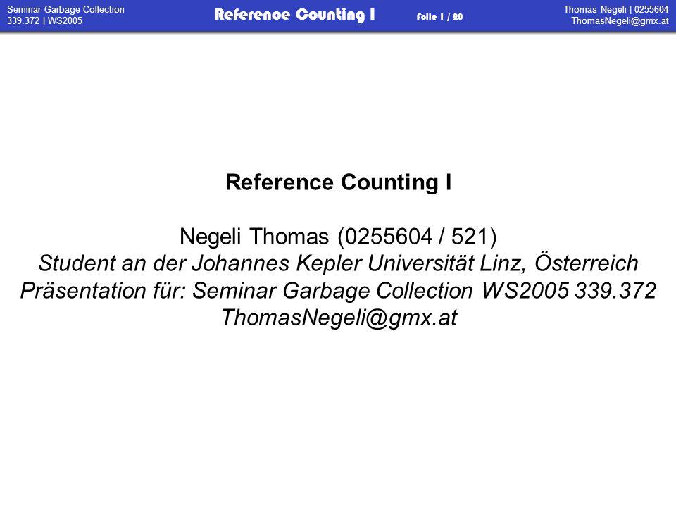 Thomas Negeli   0255604 ThomasNegeli@gmx.at Reference Counting I Folie 2 / 20 Seminar Garbage Collection 339.372   WS2005 Invariante: RC = 0 Zelle ist unbenutzt Zeiger auf Zelle vom Heap oder vom Stack setzen inkrement des RC Zeiger löschen dekrement des RC Algorithmus 1 - Anforderung von Speicher: /** Speicherzelle anlegen */ MemoryCell New() { if (free_list == null) /** Abbruch, kein Speicher * mehr frei */ System.exit(1); newCell = allocate(); newCell.rc = 1; //ReferenceCount return newCell; } /** Speicher anfordern */ MemoryCell allocate() { newCell = free_list.pop(); free_list = free_list.next; return newCell; } free_list: Menge an freien Speicherzellen newCell: einfache freie Speicherzelle allocate(): liefert eine neue freie Speicherzelle new(): verwaltet Referenzzähler und Speicherplatz