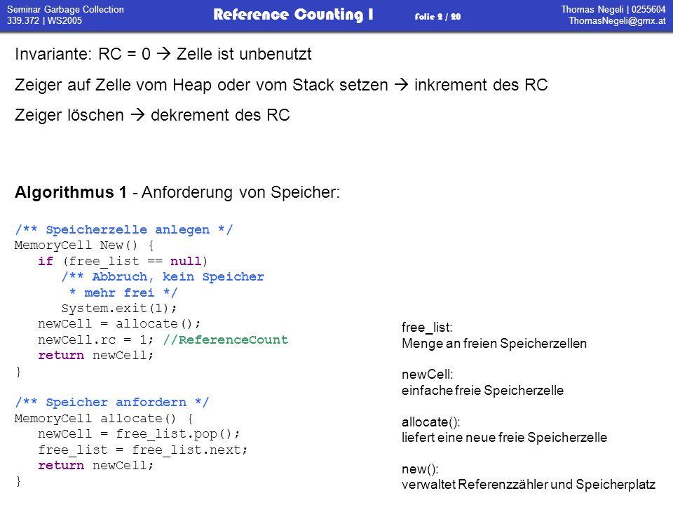 Thomas Negeli   0255604 ThomasNegeli@gmx.at Reference Counting I Folie 3 / 20 Seminar Garbage Collection 339.372   WS2005 Algorithmus 2 – Überschreiben von Zellen: /** Update von Objekten */ void Update(MemoryCell r, MemoryCell s) { delete(r); s.rc++; r = s; } /** Löschen von Referenzen */ void delete(MemoryCell t) { t.rc--; if(t.rc == 0) { if (t.next != null) delete(t); free(t); } /** Speicher freigeben */ void free(MemoryCell t) { t.next = free_list; free_list = t; } Update(r,s) überschreibt r mit s delete(t) löscht rekursiv alle Kinder von t free(t) gibt den Speicher von t frei