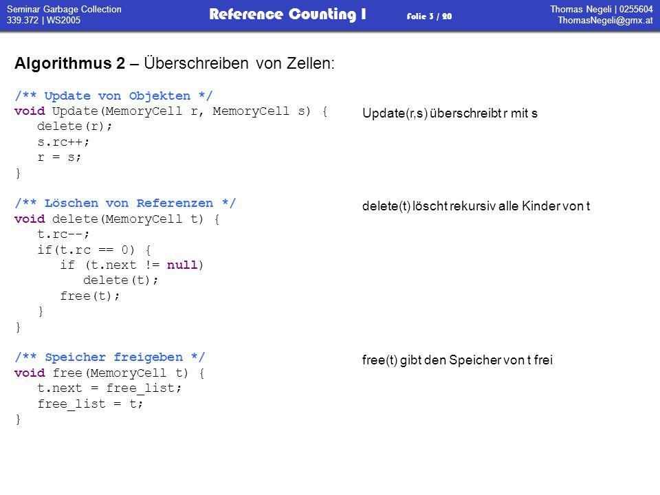 Thomas Negeli   0255604 ThomasNegeli@gmx.at Reference Counting I Folie 14 / 20 Seminar Garbage Collection 339.372   WS2005 Algorithmus 7 – größter gemeinsamer Teiler /** Größter gemeinsamer Teiler * Bedingung: x >= y >= 0 */ int gcd(int x, int y) { if (y == 0) return x; t = x-y; if (x>t) return gcd(y,t); else return gcd(t,y); } Getroffene Konventionen: Alle Objekte werden am Heap abgelegt Ausdrücke werden als Graph dargestellt dessen Knoten Objekte am Heap sind Der System Stack enthält Zeiger auf Heap Objekte Atomare Objekte werden mit ihrem Wert bezeichnet Das Spiel beginnt wieder von Vorne.