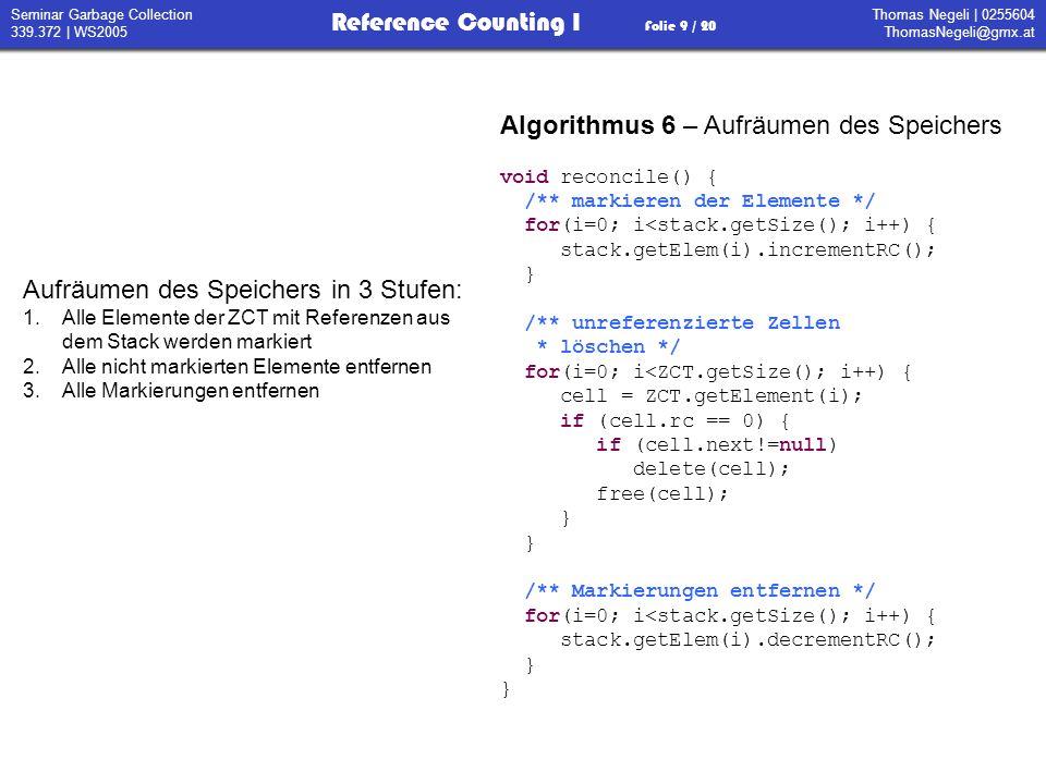 Thomas Negeli   0255604 ThomasNegeli@gmx.at Reference Counting I Folie 10 / 20 Seminar Garbage Collection 339.372   WS2005 Algorithmus 7 – größter gemeinsamer Teiler /** Größter gemeinsamer Teiler * Bedingung: x >= y >= 0 */ int gcd(int x, int y) { if (y == 0) return x; t = x-y; if (x>t) return gcd(y,t); else return gcd(t,y); } Getroffene Konventionen: Alle Objekte werden am Heap abgelegt Ausdrücke werden als Graph dargestellt dessen Knoten Objekte am Heap sind Der System Stack enthält Zeiger auf Heap Objekte Atomare Objekte werden mit ihrem Wert bezeichnet