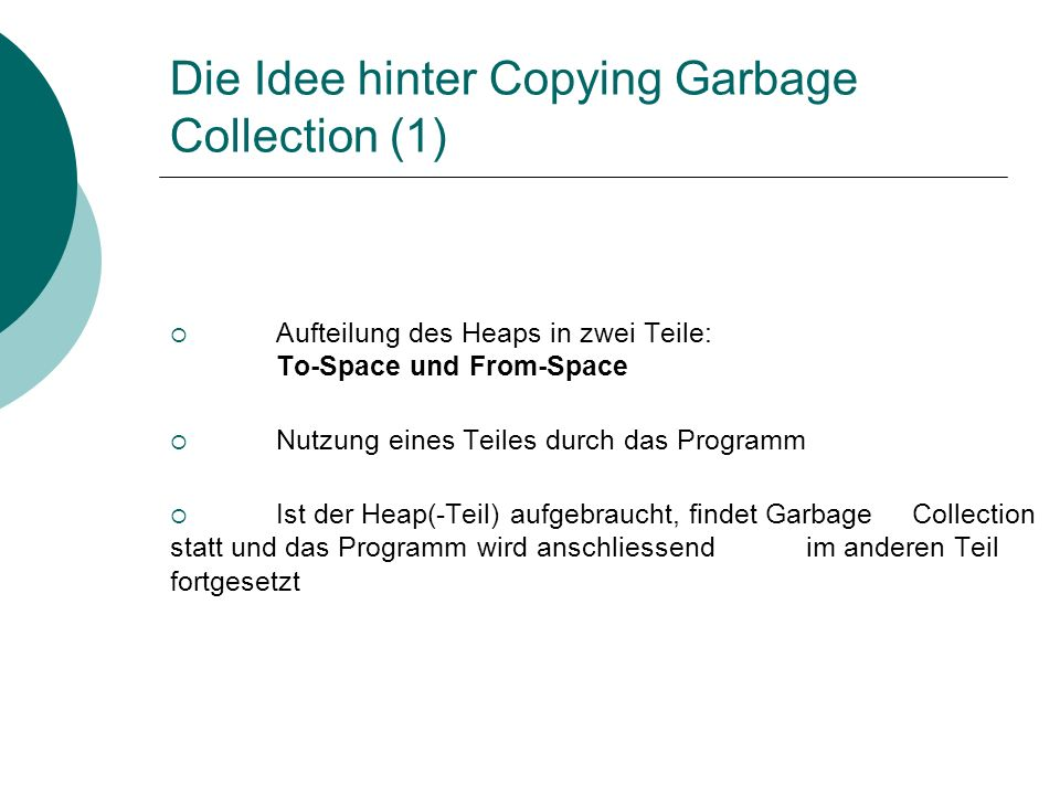 Die Idee hinter Copying Garbage Collection (2) Vertauschen der beiden Hälften (From-Space, To-Space) Kopieren der Objekte aus der root-set in den To-Space Scannen der Objekte im To-Space und ggf.