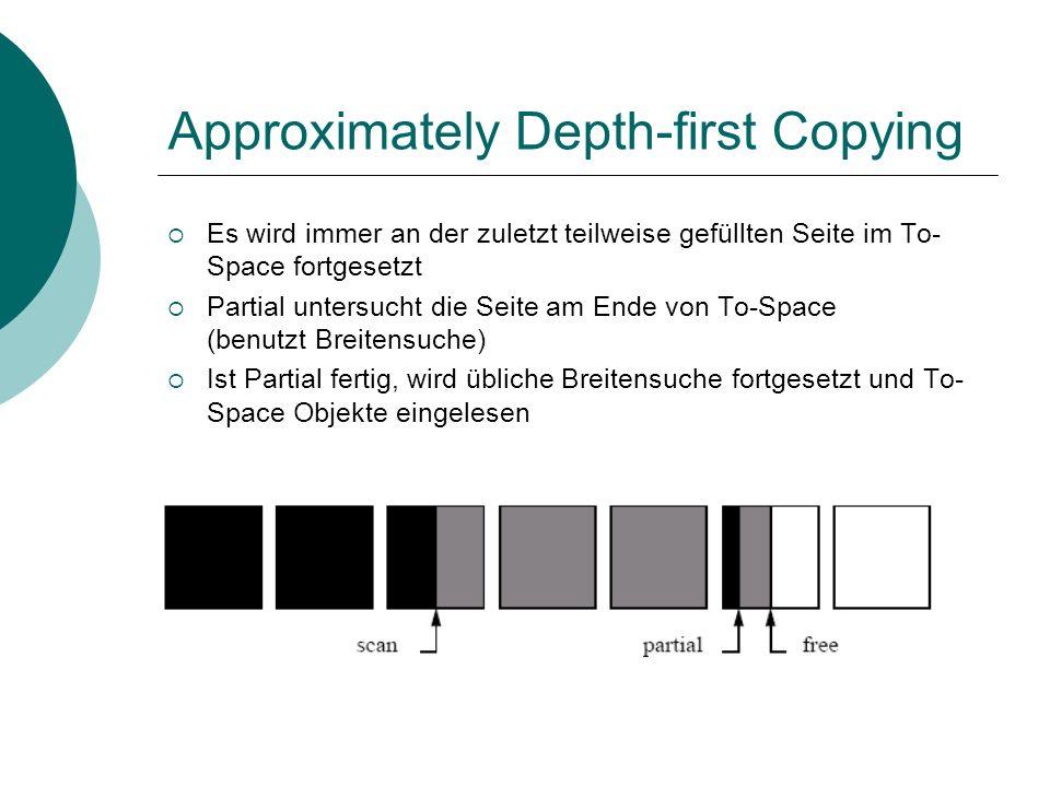 Approximately Depth-first Copying Es wird immer an der zuletzt teilweise gefüllten Seite im To- Space fortgesetzt Partial untersucht die Seite am Ende von To-Space (benutzt Breitensuche) Ist Partial fertig, wird übliche Breitensuche fortgesetzt und To- Space Objekte eingelesen