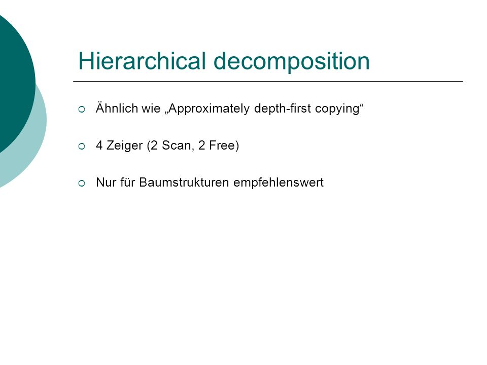 Hierarchical decomposition Ähnlich wie Approximately depth-first copying 4 Zeiger (2 Scan, 2 Free) Nur für Baumstrukturen empfehlenswert