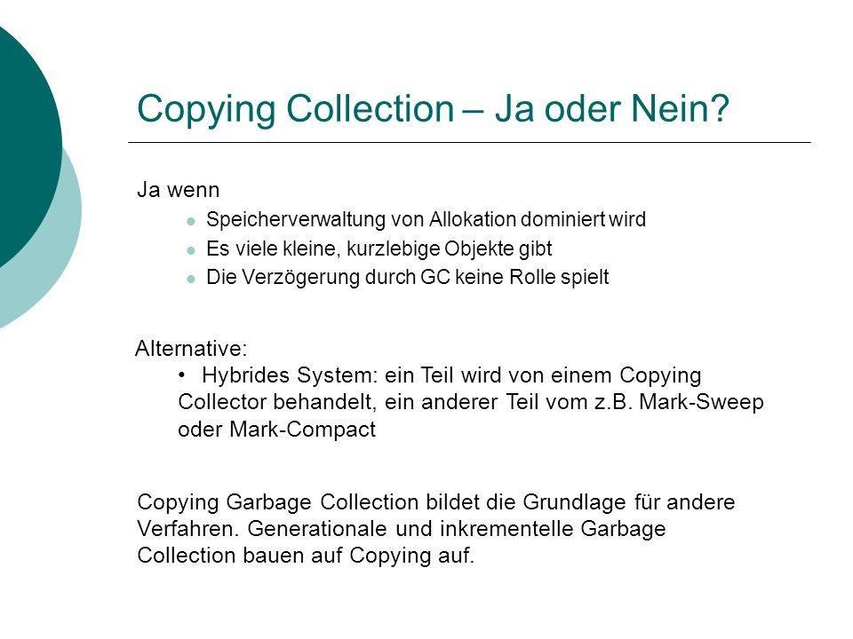 Copying Collection – Ja oder Nein? Ja wenn Speicherverwaltung von Allokation dominiert wird Es viele kleine, kurzlebige Objekte gibt Die Verzögerung d