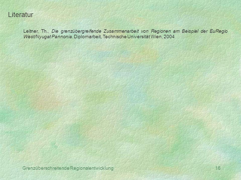 Grenzüberschreitende Regionalentwicklung16 Literatur Leitner, Th., Die grenzübergreifende Zusammenarbeit von Regionen am Beispiel der EuRegio West/Nyu