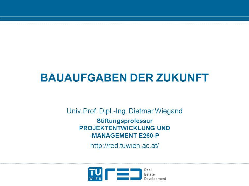 BAUAUFGABEN DER ZUKUNFT Univ.Prof. Dipl.-Ing. Dietmar Wiegand Stiftungsprofessur PROJEKTENTWICKLUNG UND -MANAGEMENT E260-P http://red.tuwien.ac.at/