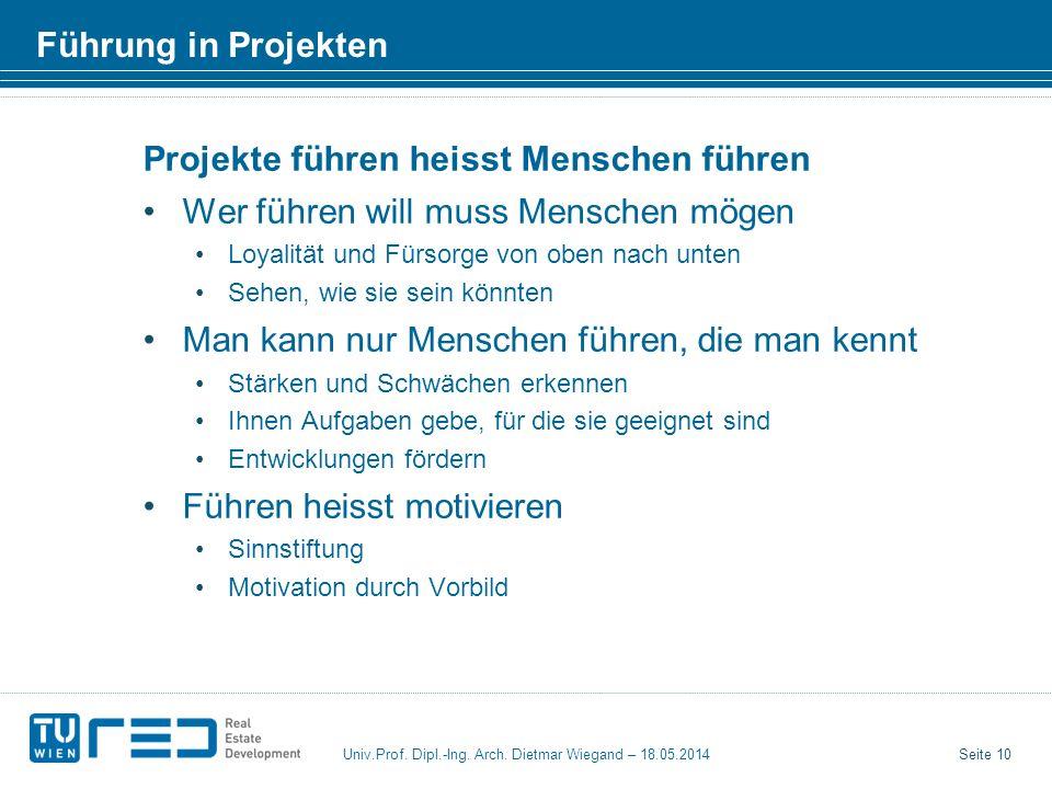 Seite 10 Univ.Prof. Dipl.-Ing. Arch. Dietmar Wiegand – 18.05.2014 Führung in Projekten Projekte führen heisst Menschen führen Wer führen will muss Men