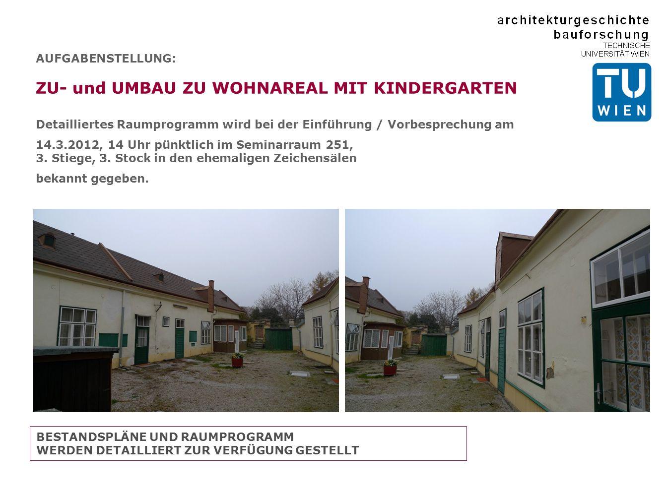 AUFGABENSTELLUNG: ZU- und UMBAU ZU WOHNAREAL MIT KINDERGARTEN Detailliertes Raumprogramm wird bei der Einführung / Vorbesprechung am 14.3.2012, 14 Uhr pünktlich im Seminarraum 251, 3.
