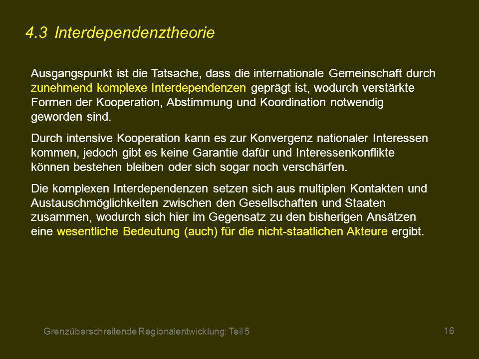 Grenzüberschreitende Regionalentwicklung: Teil 5 16 4.3 Interdependenztheorie Ausgangspunkt ist die Tatsache, dass die internationale Gemeinschaft dur