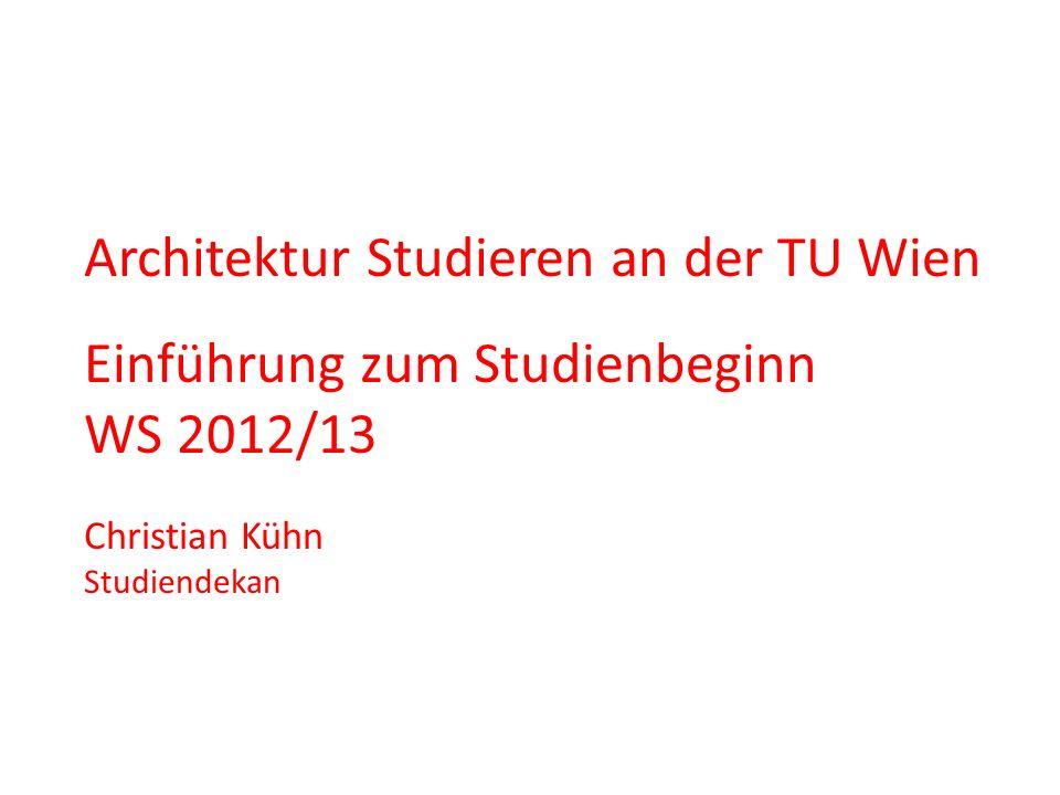 Architektur Studieren an der TU Wien Einführung zum Studienbeginn WS 2012/13 Christian Kühn Studiendekan