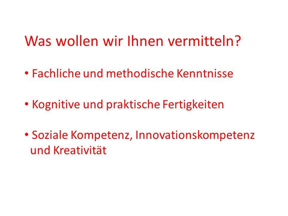 Was wollen wir Ihnen vermitteln? Fachliche und methodische Kenntnisse Kognitive und praktische Fertigkeiten Soziale Kompetenz, Innovationskompetenz un