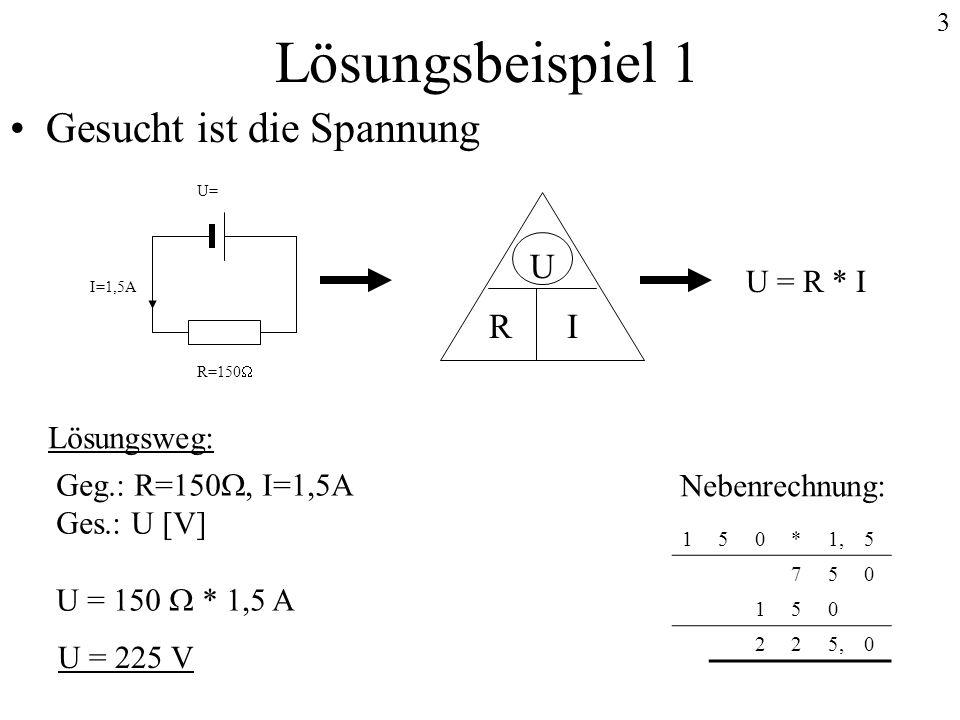 3 Lösungsbeispiel 1 Gesucht ist die Spannung U IR U = R * I U= I=1,5A R=150 Lösungsweg: Geg.: R=150, I=1,5A Ges.: U [V] U = 150 * 1,5 A Nebenrechnung: