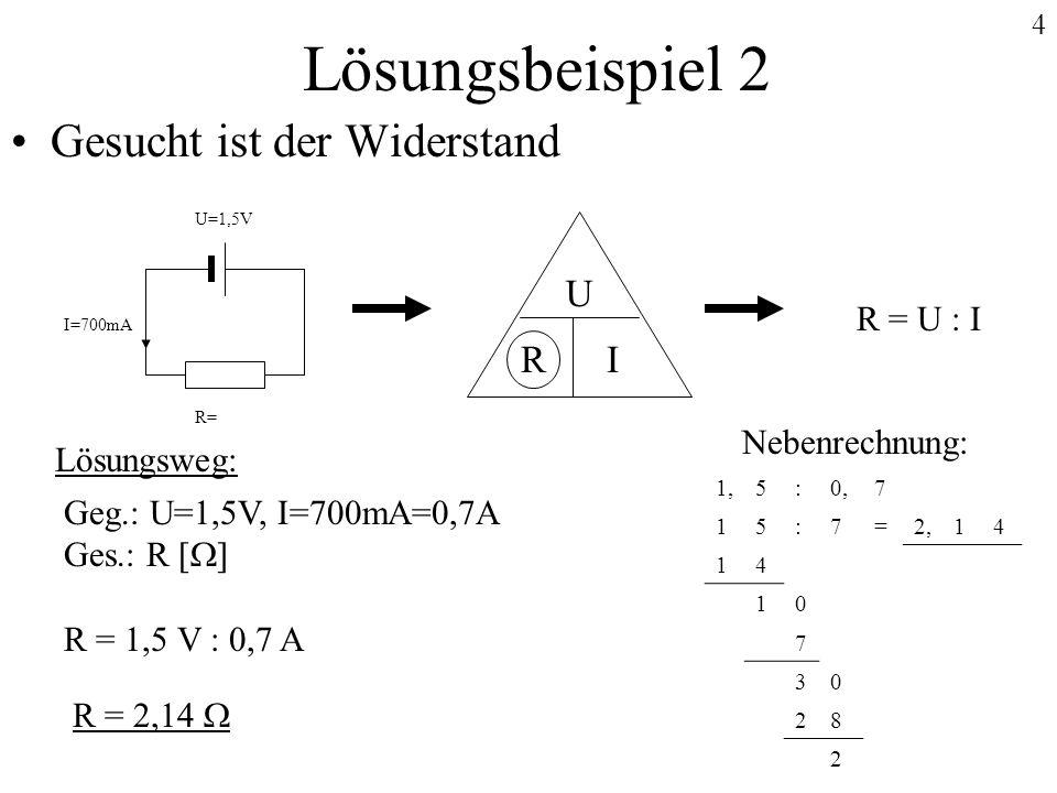 4 Lösungsbeispiel 2 Gesucht ist der Widerstand Lösungsweg: Geg.: U=1,5V, I=700mA=0,7A Ges.: R [ ] R = 1,5 V : 0,7 A Nebenrechnung: 1,5:0,7 15:7=2,14 1