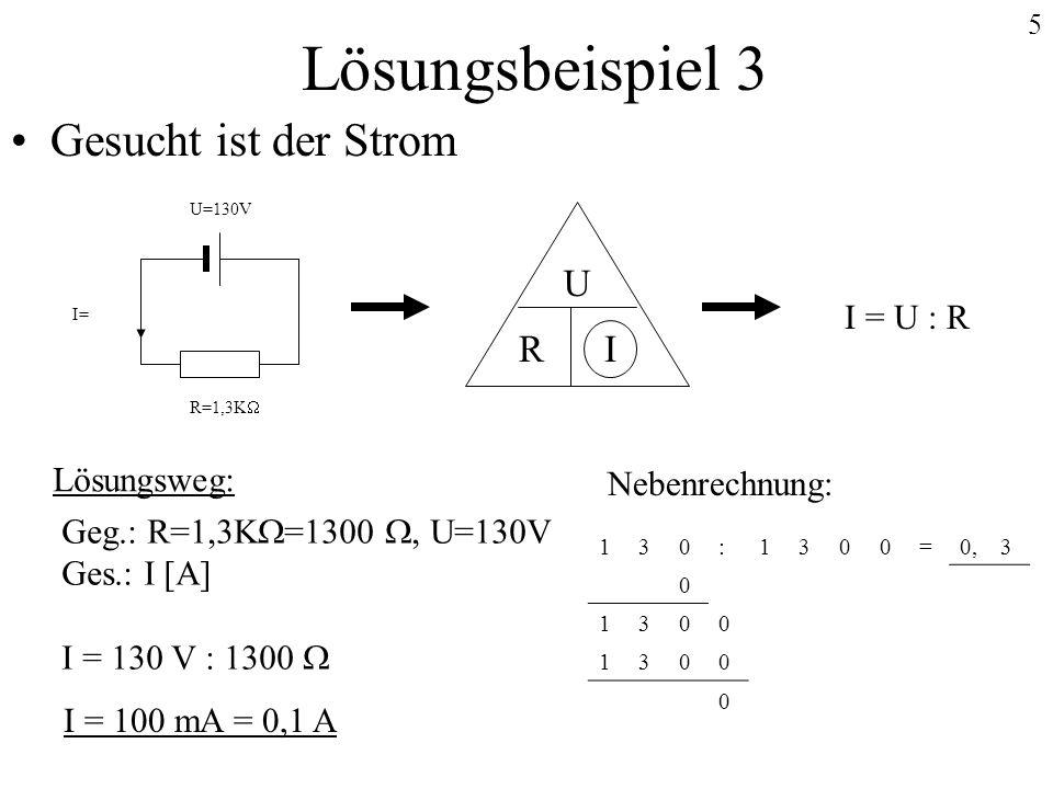 5 Lösungsbeispiel 3 Gesucht ist der Strom Lösungsweg: Geg.: R=1,3K =1300, U=130V Ges.: I [A] I = 130 V : 1300 Nebenrechnung: 130:1300=0,3 0 1300 1300