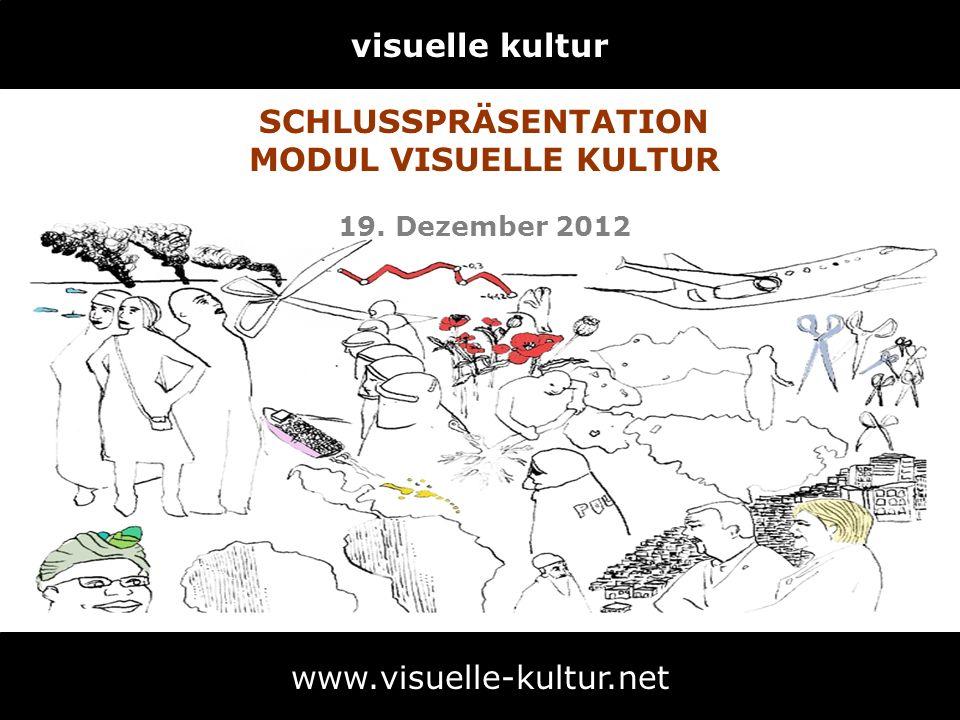 visuelle kultur www.visuelle-kultur.net SCHLUSSPRÄSENTATION MODUL VISUELLE KULTUR 19. Dezember 2012