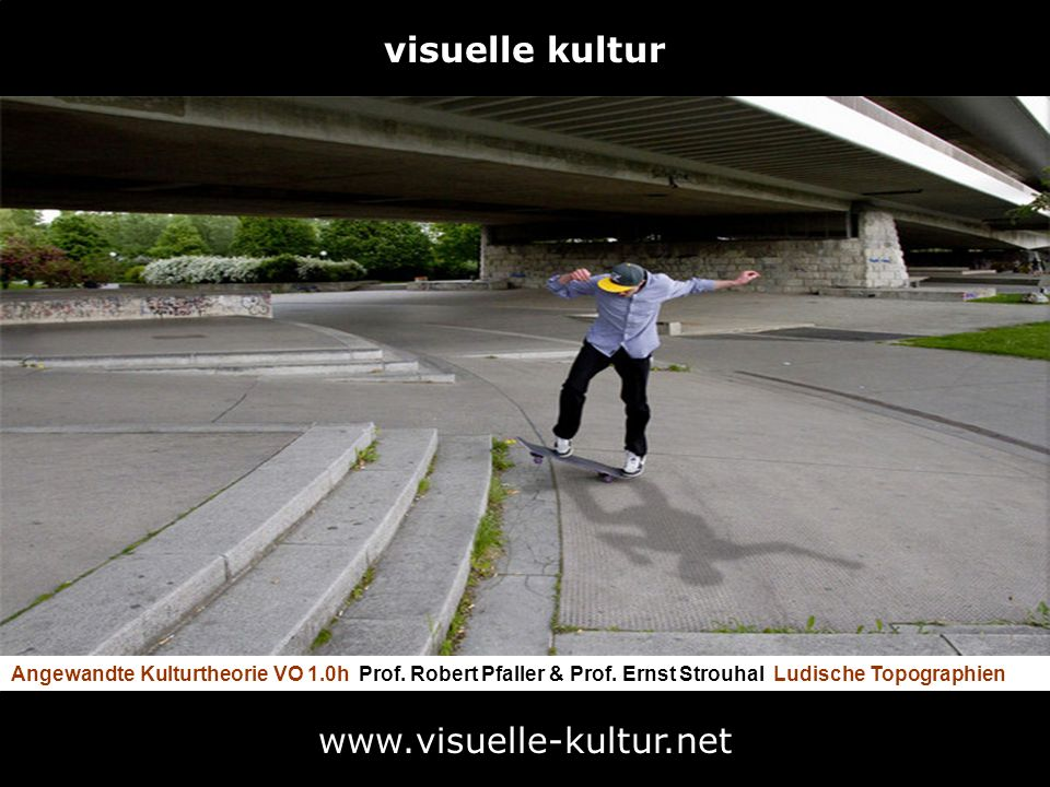www.visuelle-kultur.net Angewandte Kulturtheorie VO 1.0h Prof. Robert Pfaller & Prof. Ernst Strouhal Ludische Topographien