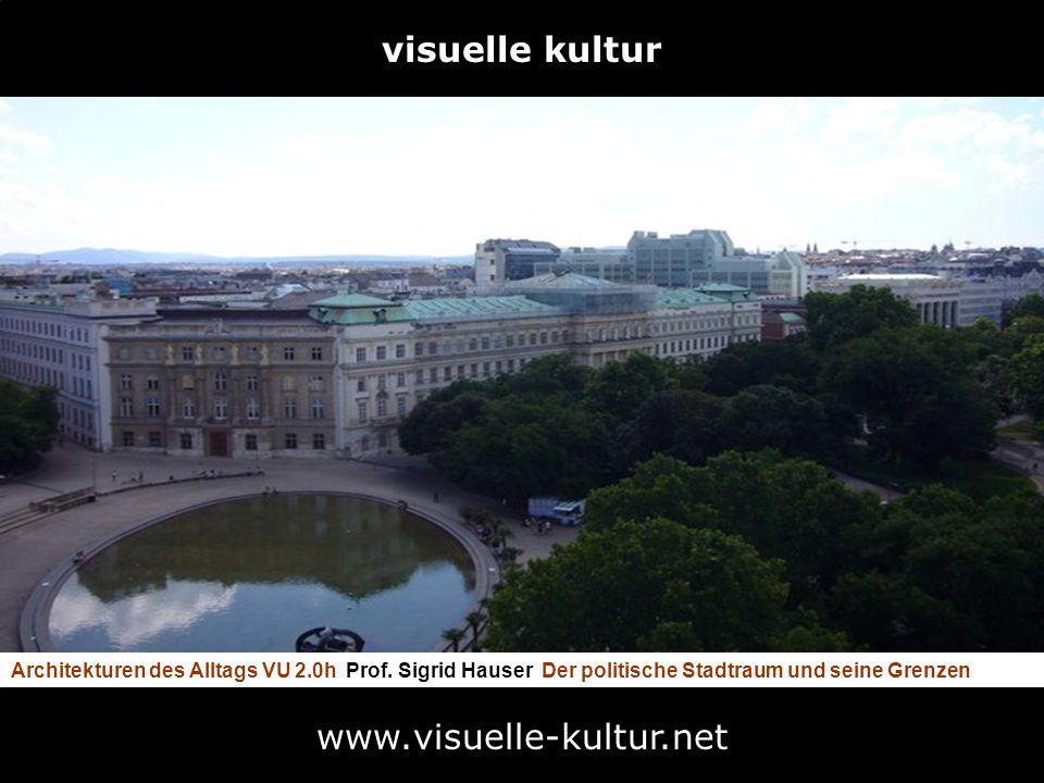 visuelle kultur Architekturen des Alltags VU 2.0h Prof. Sigrid Hauser Der politische Stadtraum und seine Grenzen www.visuelle-kultur.net