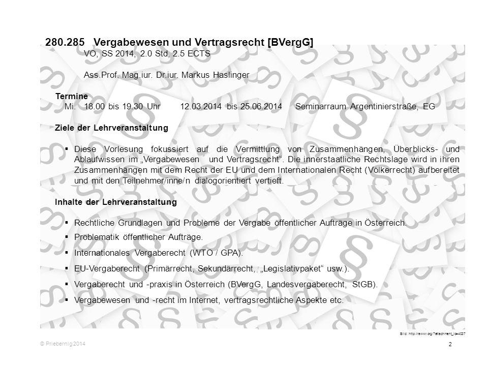 2 © Priebernig 2014 280.285Vergabewesen und Vertragsrecht [BVergG] VO, SS 2014, 2.0 Std, 2.5 ECTS Ass.Prof. Mag.iur. Dr.iur. Markus Haslinger Termine
