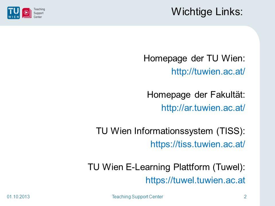Wichtige Links: Homepage der TU Wien: http://tuwien.ac.at/ Homepage der Fakultät: http://ar.tuwien.ac.at/ TU Wien Informationssystem (TISS): https://tiss.tuwien.ac.at/ TU Wien E-Learning Plattform (Tuwel): https://tuwel.tuwien.ac.at Teaching Support Center201.10.2013