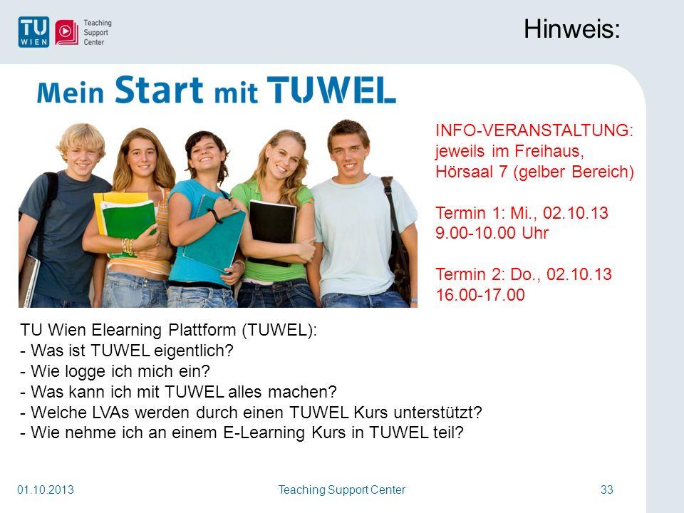 Teaching Support Center33 Hinweis: 01.10.2013 TU Wien Elearning Plattform (TUWEL): - Was ist TUWEL eigentlich? - Wie logge ich mich ein? - Was kann ic