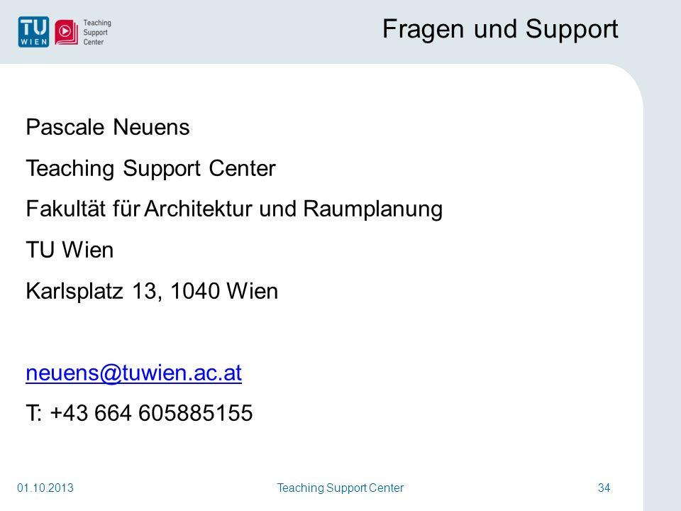 Teaching Support Center34 Fragen und Support Pascale Neuens Teaching Support Center Fakultät für Architektur und Raumplanung TU Wien Karlsplatz 13, 1040 Wien neuens@tuwien.ac.at T: +43 664 605885155 01.10.2013