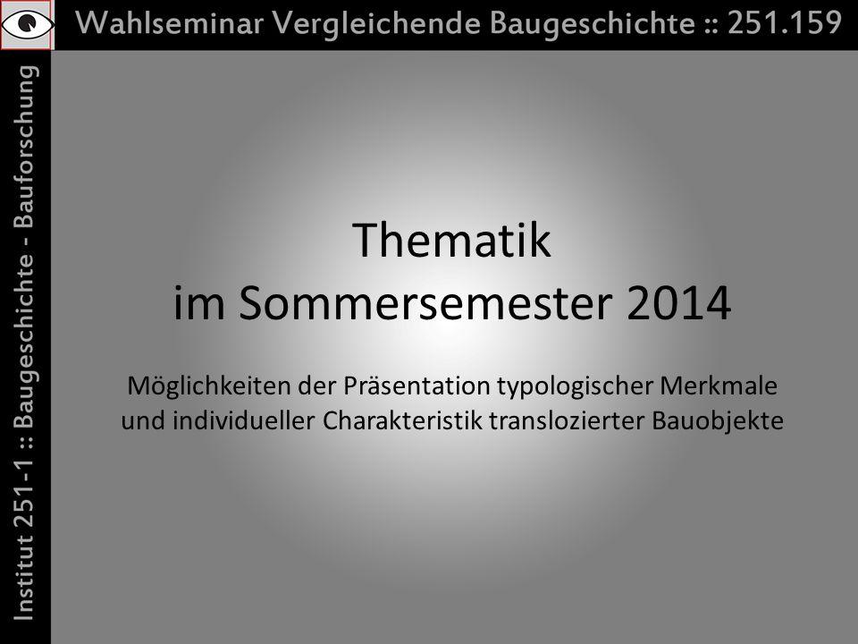 Thematik im Sommersemester 2014 Möglichkeiten der Präsentation typologischer Merkmale und individueller Charakteristik translozierter Bauobjekte