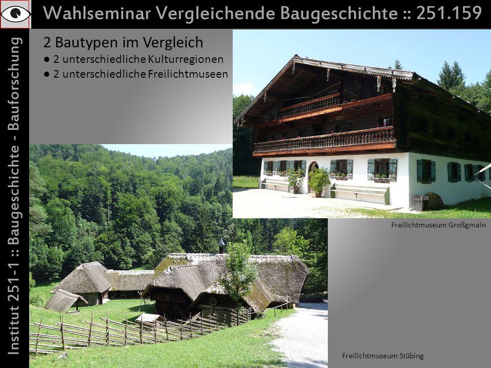 2 Bautypen im Vergleich 2 unterschiedliche Kulturregionen 2 unterschiedliche Freilichtmuseen Freilichtmuseum Großgmain Freilichtmuseum Stübing