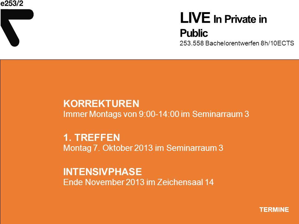 LIVE In Private in Public 253.558 Bachelorentwerfen 8h/10ECTS TERMINE KORREKTUREN Immer Montags von 9:00-14:00 im Seminarraum 3 1. TREFFEN Montag 7. O