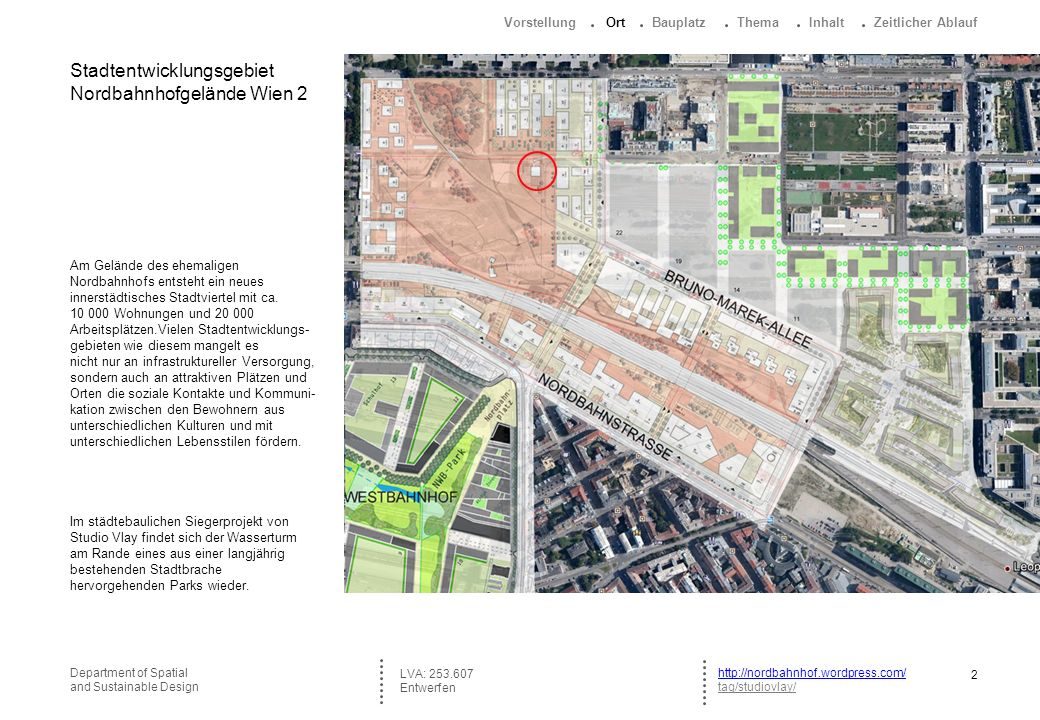 2 Department of Spatial and Sustainable Design http://nordbahnhof.wordpress.com/ tag/studiovlay/ LVA: 253.607 Entwerfen Stadtentwicklungsgebiet Nordbahnhofgelände Wien 2 Am Gelände des ehemaligen Nordbahnhofs entsteht ein neues innerstädtisches Stadtviertel mit ca.