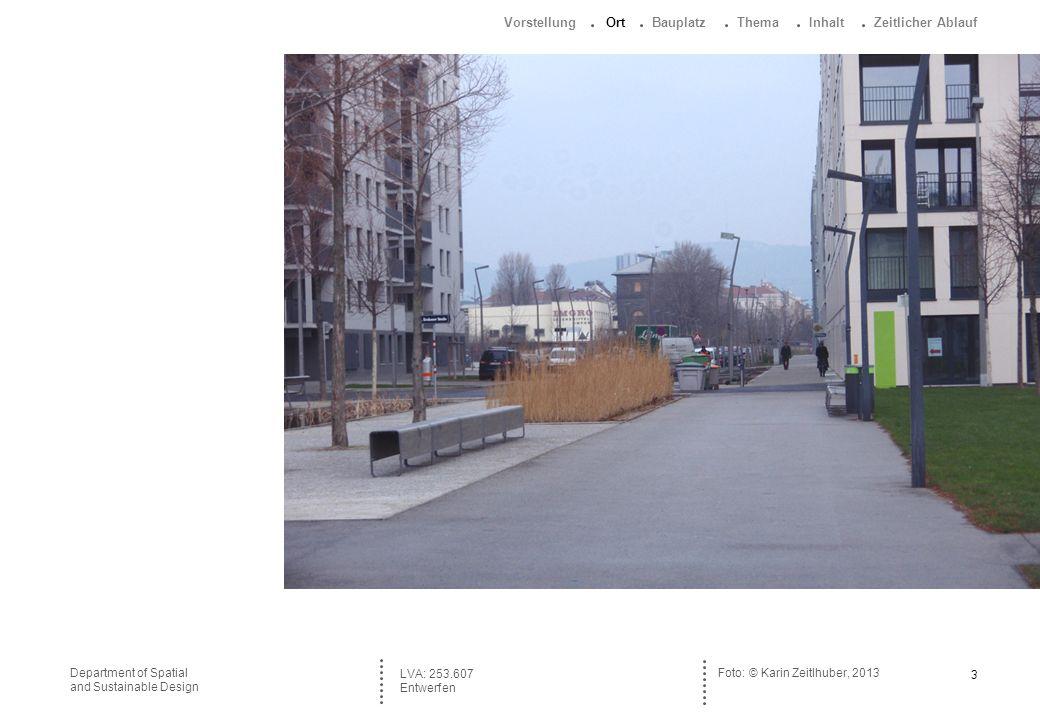 3 Department of Spatial and Sustainable Design Foto: © Karin Zeitlhuber, 2013 LVA: 253.607 Entwerfen Vorstellung Ort Bauplatz Thema Inhalt Zeitlicher Ablauf