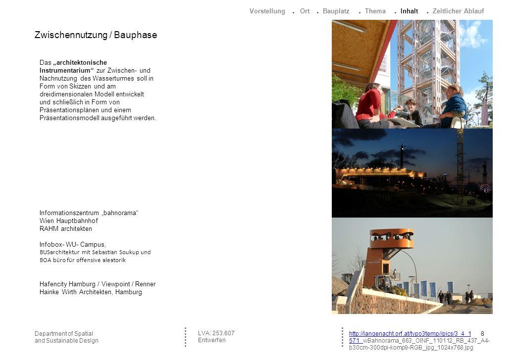 8Department of Spatial and Sustainable Design http://langenacht.orf.at/typo3temp//pics/3_4_1 571_571_wBahnorama_663_OINF_110112_RB_437_A4- b30cm-300dpi-komp9-RGB_jpg_1024x768.jpg LVA: 253.607 Entwerfen Das architektonische Instrumentarium zur Zwischen- und Nachnutzung des Wasserturmes soll in Form von Skizzen und am dreidimensionalen Modell entwickelt und schließlich in Form von Präsentationsplänen und einem Präsentationsmodell ausgeführt werden.