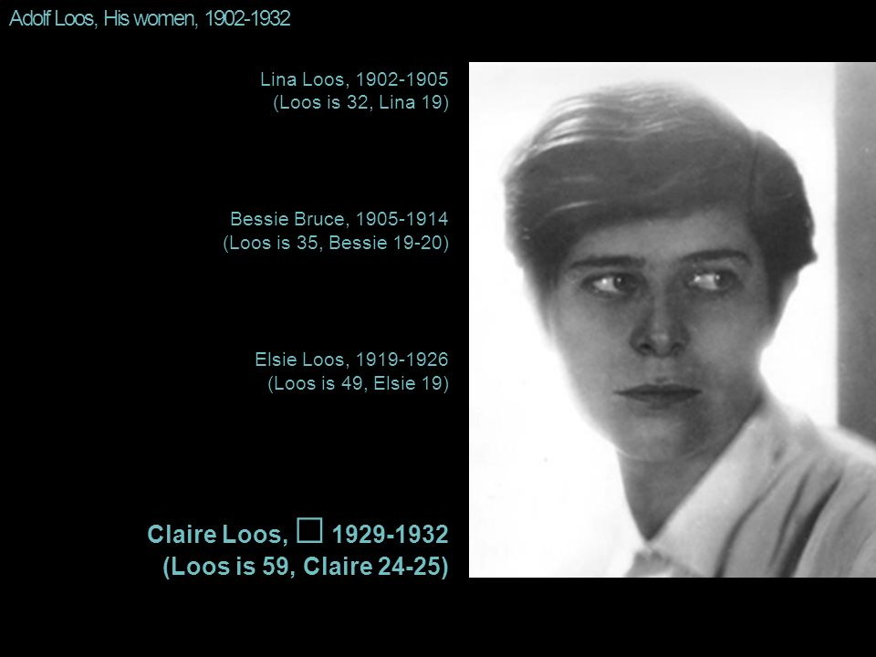 Adolf Loos, His women, 1902-1932 Lina Loos, 1902-1905 (Loos is 32, Lina 19) Bessie Bruce, 1905-1914 (Loos is 35, Bessie 19-20) Elsie Loos, 1919-1926 (Loos is 49, Elsie 19) Claire Loos, 1929-1932 (Loos is 59, Claire 24-25)